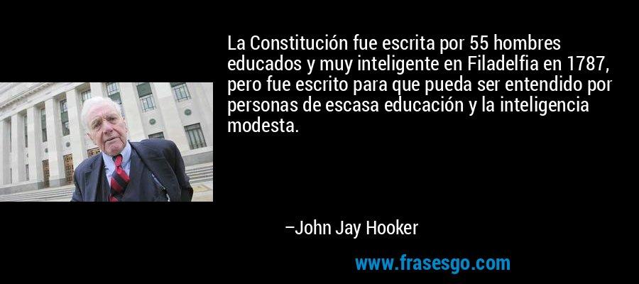 La Constitución fue escrita por 55 hombres educados y muy inteligente en Filadelfia en 1787, pero fue escrito para que pueda ser entendido por personas de escasa educación y la inteligencia modesta. – John Jay Hooker