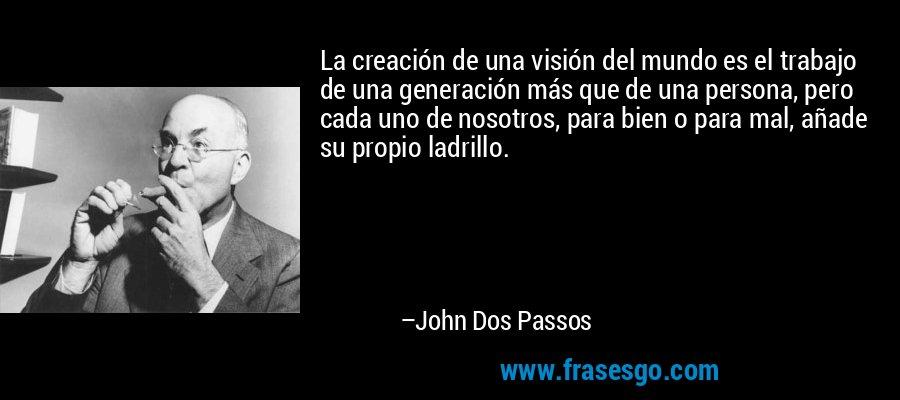 La creación de una visión del mundo es el trabajo de una generación más que de una persona, pero cada uno de nosotros, para bien o para mal, añade su propio ladrillo. – John Dos Passos