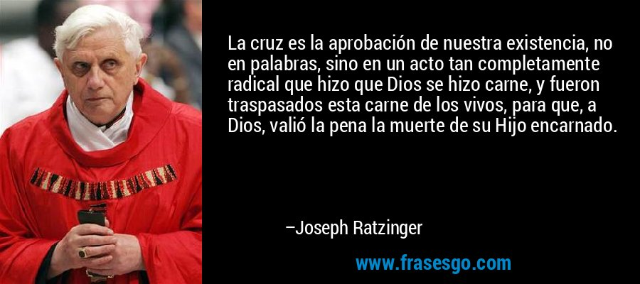 La cruz es la aprobación de nuestra existencia, no en palabras, sino en un acto tan completamente radical que hizo que Dios se hizo carne, y fueron traspasados esta carne de los vivos, para que, a Dios, valió la pena la muerte de su Hijo encarnado. – Joseph Ratzinger