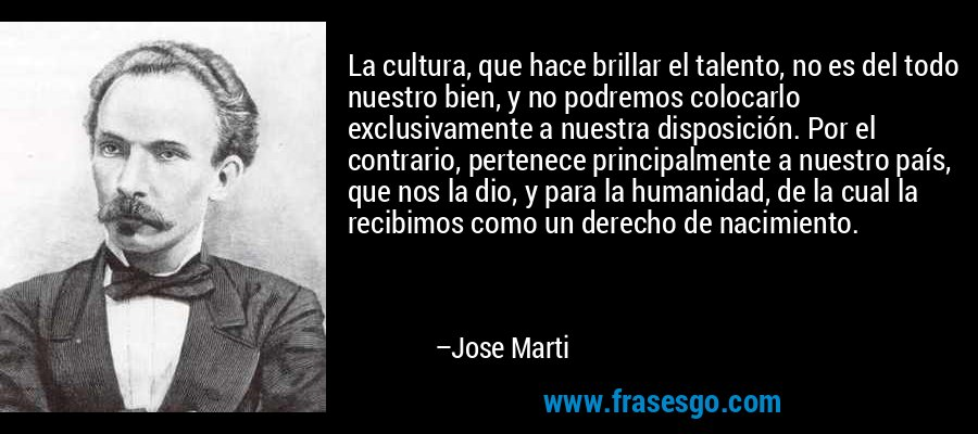 La cultura, que hace brillar el talento, no es del todo nuestro bien, y no podremos colocarlo exclusivamente a nuestra disposición. Por el contrario, pertenece principalmente a nuestro país, que nos la dio, y para la humanidad, de la cual la recibimos como un derecho de nacimiento. – Jose Marti