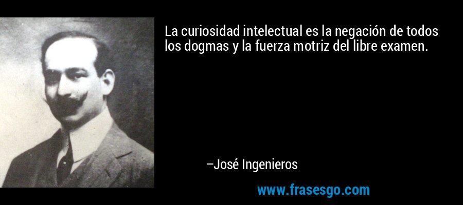 La curiosidad intelectual es la negación de todos los dogmas y la fuerza motriz del libre examen. – José Ingenieros