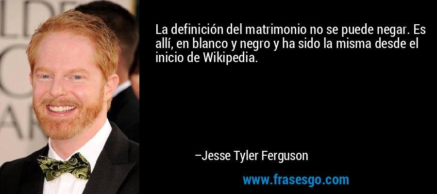 La definición del matrimonio no se puede negar. Es allí, en blanco y negro y ha sido la misma desde el inicio de Wikipedia. – Jesse Tyler Ferguson