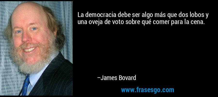 La democracia debe ser algo más que dos lobos y una oveja de voto sobre qué comer para la cena. – James Bovard