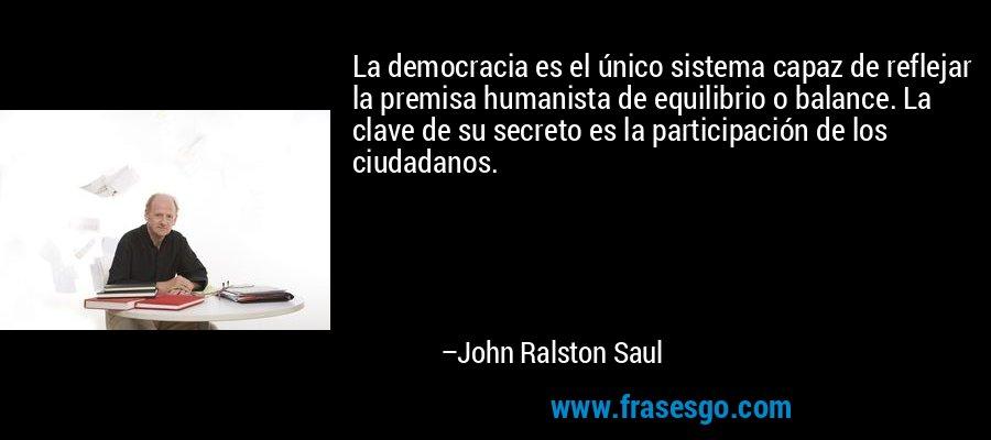 La democracia es el único sistema capaz de reflejar la premisa humanista de equilibrio o balance. La clave de su secreto es la participación de los ciudadanos. – John Ralston Saul
