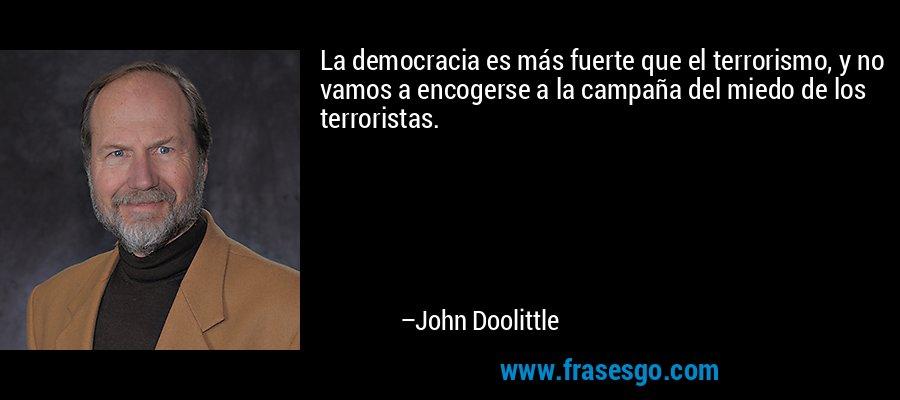 La democracia es más fuerte que el terrorismo, y no vamos a encogerse a la campaña del miedo de los terroristas. – John Doolittle