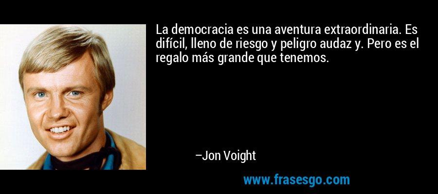 La democracia es una aventura extraordinaria. Es difícil, lleno de riesgo y peligro audaz y. Pero es el regalo más grande que tenemos. – Jon Voight