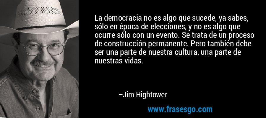 La democracia no es algo que sucede, ya sabes, sólo en época de elecciones, y no es algo que ocurre sólo con un evento. Se trata de un proceso de construcción permanente. Pero también debe ser una parte de nuestra cultura, una parte de nuestras vidas. – Jim Hightower