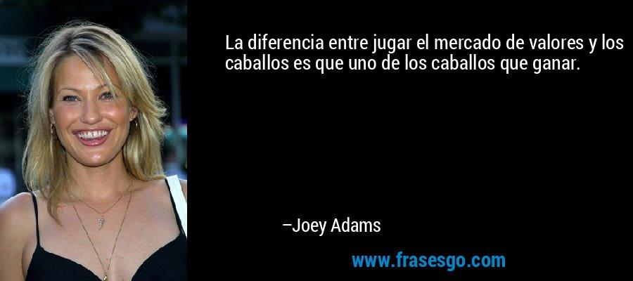 La diferencia entre jugar el mercado de valores y los caballos es que uno de los caballos que ganar. – Joey Adams