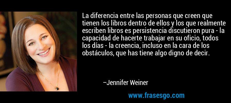 La diferencia entre las personas que creen que tienen los libros dentro de ellos y los que realmente escriben libros es persistencia discutieron pura - la capacidad de hacerte trabajar en su oficio, todos los días - la creencia, incluso en la cara de los obstáculos, que has tiene algo digno de decir. – Jennifer Weiner