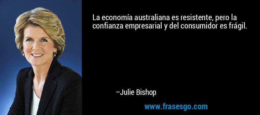 La economía australiana es resistente, pero la confianza empresarial y del consumidor es frágil. – Julie Bishop
