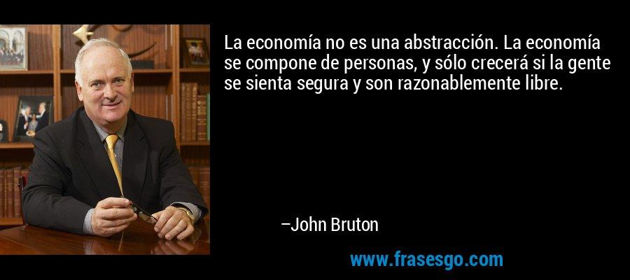 La economía no es una abstracción. La economía se compone de personas, y sólo crecerá si la gente se sienta segura y son razonablemente libre. – John Bruton