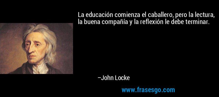 La educación comienza el caballero, pero la lectura, la buena compañía y la reflexión le debe terminar. – John Locke