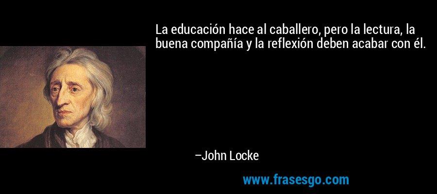 La educación hace al caballero, pero la lectura, la buena compañía y la reflexión deben acabar con él. – John Locke