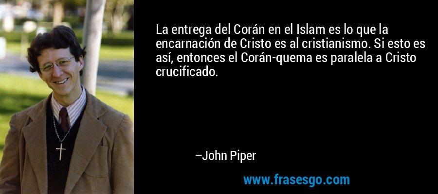 La entrega del Corán en el Islam es lo que la encarnación de Cristo es al cristianismo. Si esto es así, entonces el Corán-quema es paralela a Cristo crucificado. – John Piper