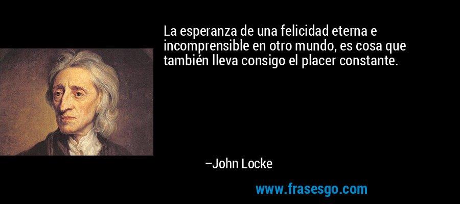 La esperanza de una felicidad eterna e incomprensible en otro mundo, es cosa que también lleva consigo el placer constante. – John Locke