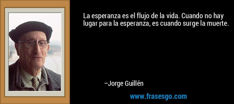 La esperanza es el flujo de la vida. Cuando no hay lugar para la esperanza, es cuando surge la muerte. – Jorge Guillén