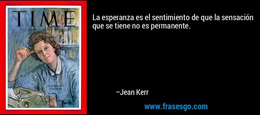 La esperanza es el sentimiento de que la sensación que se tiene no es permanente. – Jean Kerr