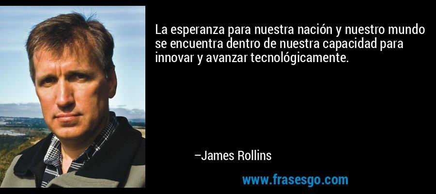 La esperanza para nuestra nación y nuestro mundo se encuentra dentro de nuestra capacidad para innovar y avanzar tecnológicamente. – James Rollins