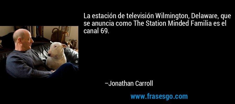 La estación de televisión Wilmington, Delaware, que se anuncia como The Station Minded Familia es el canal 69. – Jonathan Carroll