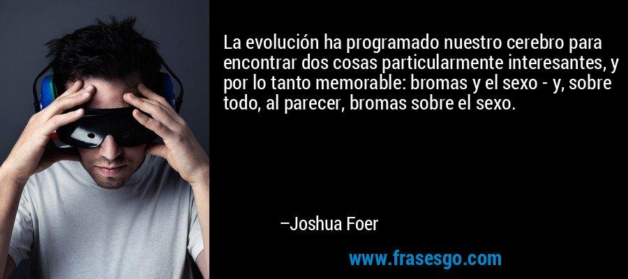 La evolución ha programado nuestro cerebro para encontrar dos cosas particularmente interesantes, y por lo tanto memorable: bromas y el sexo - y, sobre todo, al parecer, bromas sobre el sexo. – Joshua Foer