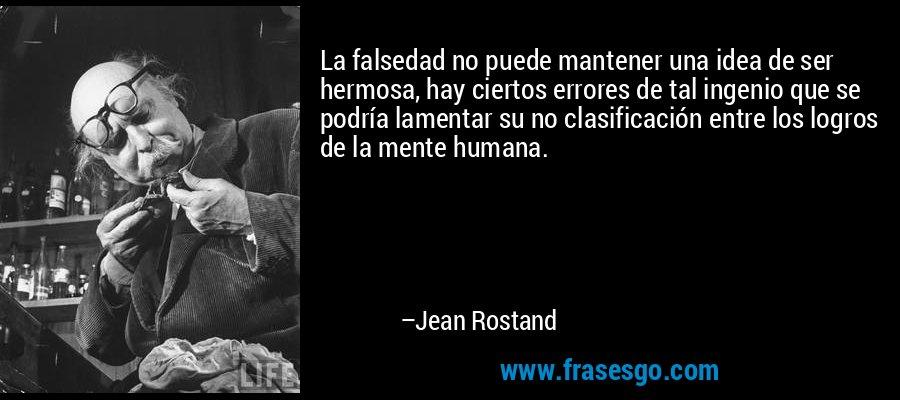 La falsedad no puede mantener una idea de ser hermosa, hay ciertos errores de tal ingenio que se podría lamentar su no clasificación entre los logros de la mente humana. – Jean Rostand