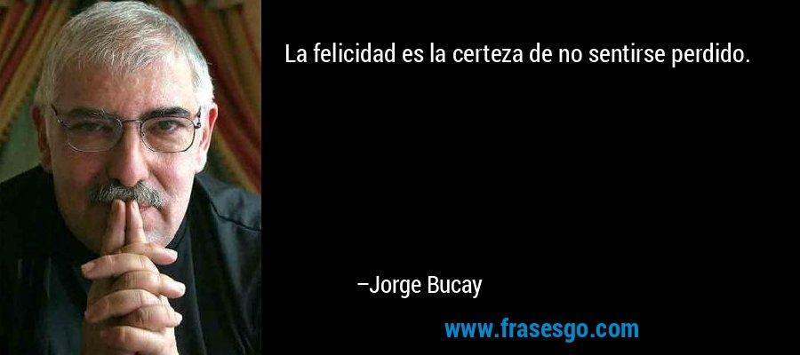 La felicidad es la certeza de no sentirse perdido. – Jorge Bucay