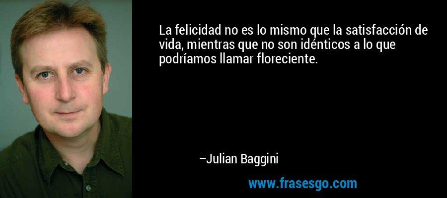 La felicidad no es lo mismo que la satisfacción de vida, mientras que no son idénticos a lo que podríamos llamar floreciente. – Julian Baggini