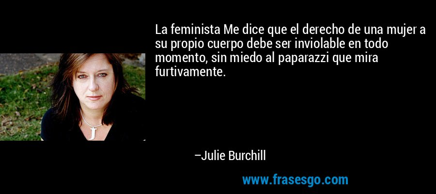 La feminista Me dice que el derecho de una mujer a su propio cuerpo debe ser inviolable en todo momento, sin miedo al paparazzi que mira furtivamente. – Julie Burchill
