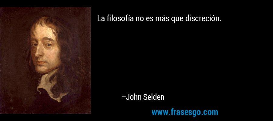 La filosofía no es más que discreción. – John Selden