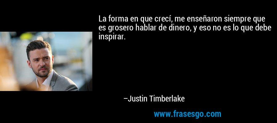 La forma en que crecí, me enseñaron siempre que es grosero hablar de dinero, y eso no es lo que debe inspirar. – Justin Timberlake