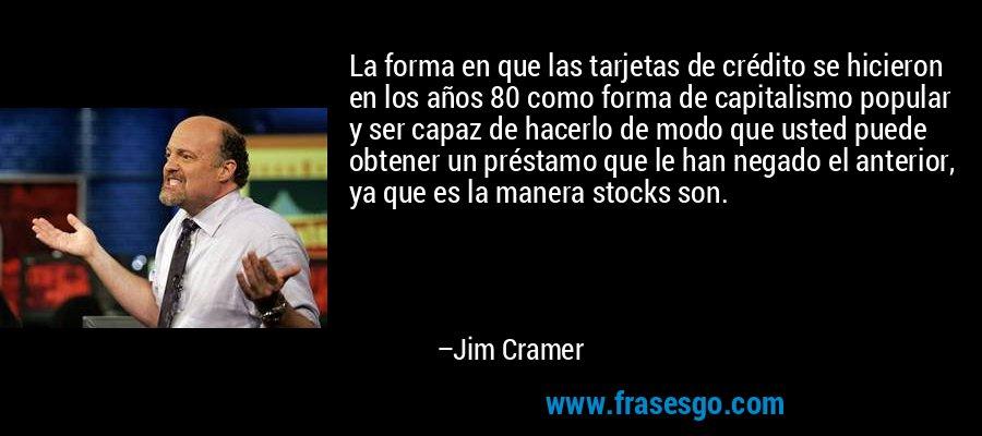 La forma en que las tarjetas de crédito se hicieron en los años 80 como forma de capitalismo popular y ser capaz de hacerlo de modo que usted puede obtener un préstamo que le han negado el anterior, ya que es la manera stocks son. – Jim Cramer