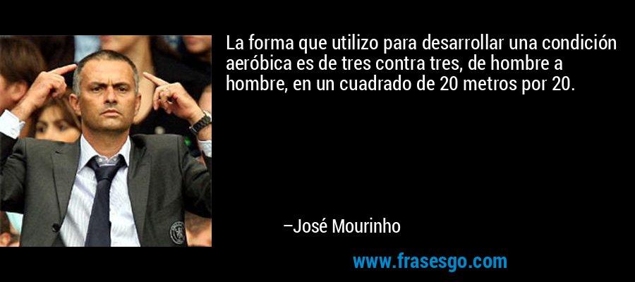 La forma que utilizo para desarrollar una condición aeróbica es de tres contra tres, de hombre a hombre, en un cuadrado de 20 metros por 20. – José Mourinho