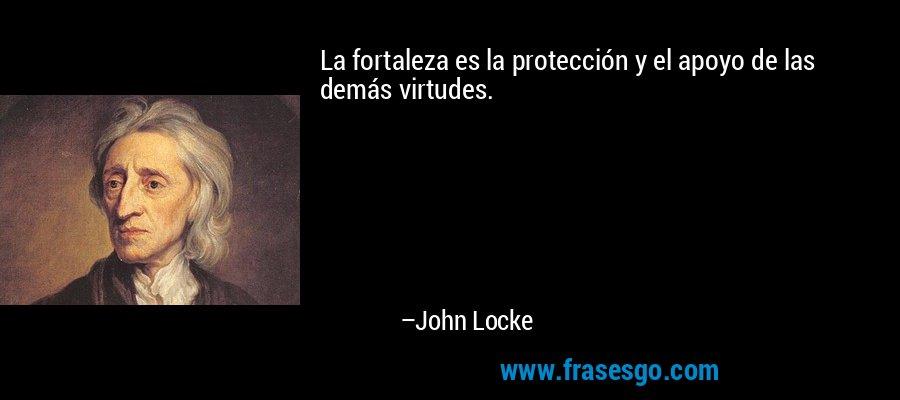 La fortaleza es la protección y el apoyo de las demás virtudes. – John Locke