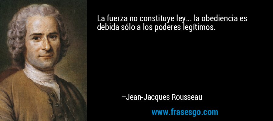 La fuerza no constituye ley... la obediencia es debida sólo a los poderes legítimos. – Jean-Jacques Rousseau
