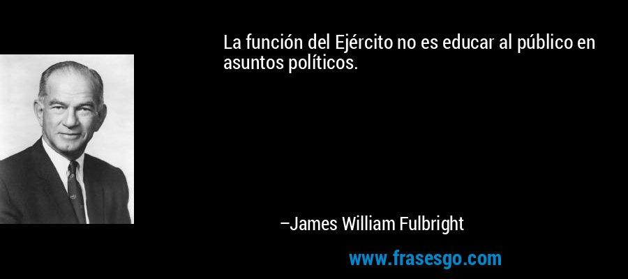 La función del Ejército no es educar al público en asuntos políticos. – James William Fulbright