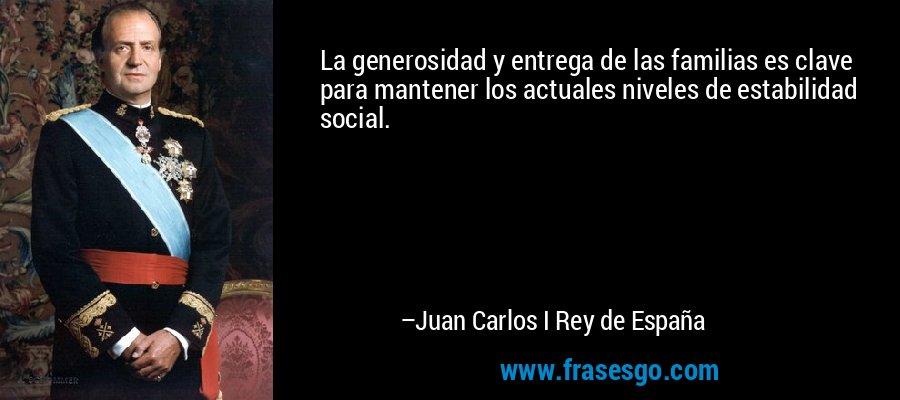 La generosidad y entrega de las familias es clave para mantener los actuales niveles de estabilidad social. – Juan Carlos I Rey de España