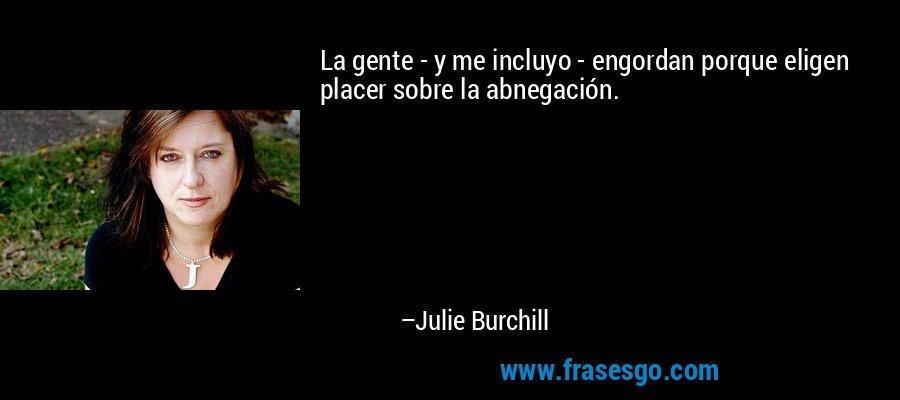 La gente - y me incluyo - engordan porque eligen placer sobre la abnegación. – Julie Burchill