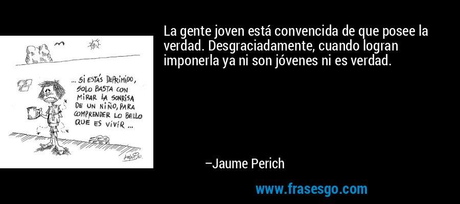 La gente joven está convencida de que posee la verdad. Desgraciadamente, cuando logran imponerla ya ni son jóvenes ni es verdad. – Jaume Perich