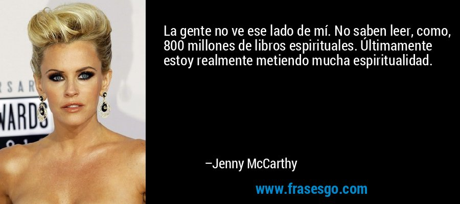 La gente no ve ese lado de mí. No saben leer, como, 800 millones de libros espirituales. Últimamente estoy realmente metiendo mucha espiritualidad. – Jenny McCarthy