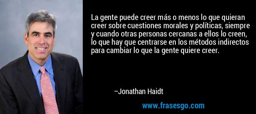 La gente puede creer más o menos lo que quieran creer sobre cuestiones morales y políticas, siempre y cuando otras personas cercanas a ellos lo creen, lo que hay que centrarse en los métodos indirectos para cambiar lo que la gente quiere creer. – Jonathan Haidt