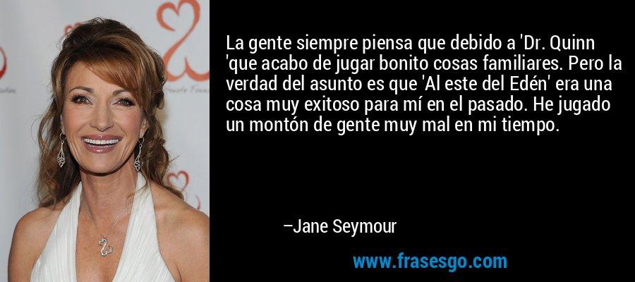 La gente siempre piensa que debido a 'Dr. Quinn 'que acabo de jugar bonito cosas familiares. Pero la verdad del asunto es que 'Al este del Edén' era una cosa muy exitoso para mí en el pasado. He jugado un montón de gente muy mal en mi tiempo. – Jane Seymour