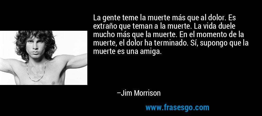 La gente teme la muerte más que al dolor. Es extraño que teman a la muerte. La vida duele mucho más que la muerte. En el momento de la muerte, el dolor ha terminado. Sí, supongo que la muerte es una amiga. – Jim Morrison