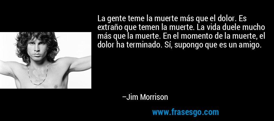 La gente teme la muerte más que el dolor. Es extraño que temen la muerte. La vida duele mucho más que la muerte. En el momento de la muerte, el dolor ha terminado. Sí, supongo que es un amigo. – Jim Morrison