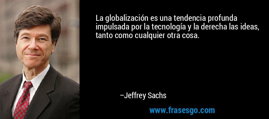 La globalización es una tendencia profunda impulsada por la tecnología y la derecha las ideas, tanto como cualquier otra cosa. – Jeffrey Sachs