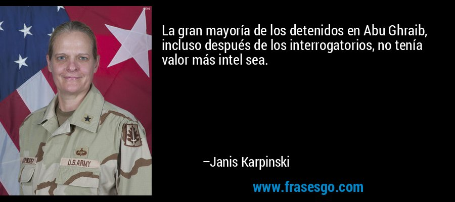 La gran mayoría de los detenidos en Abu Ghraib, incluso después de los interrogatorios, no tenía valor más intel sea. – Janis Karpinski