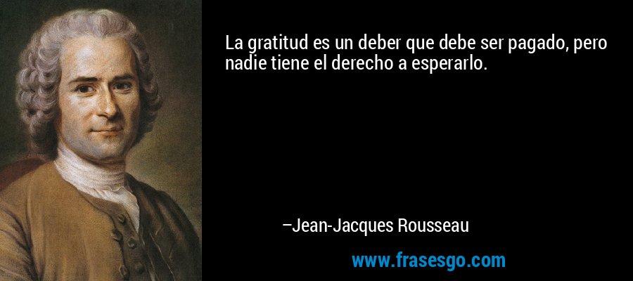 La gratitud es un deber que debe ser pagado, pero nadie tiene el derecho a esperarlo. – Jean-Jacques Rousseau