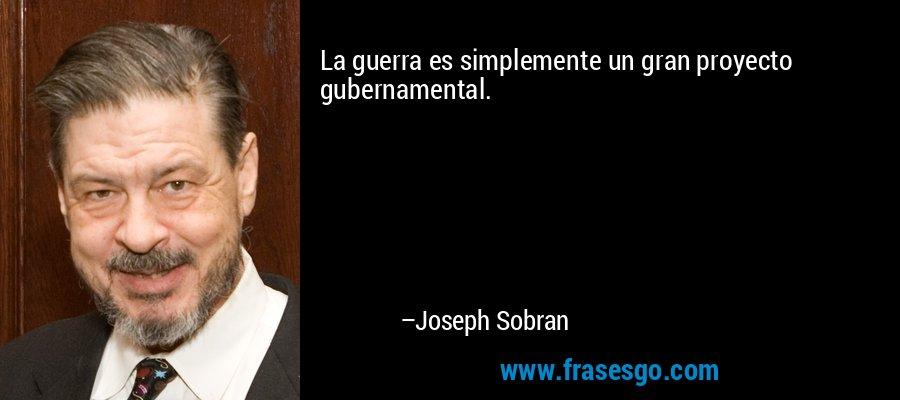 La guerra es simplemente un gran proyecto gubernamental. – Joseph Sobran