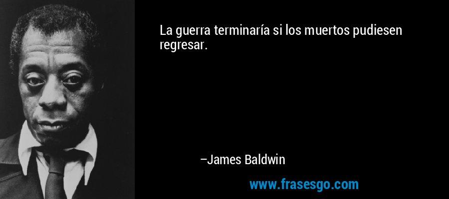 La guerra terminaría si los muertos pudiesen regresar. – James Baldwin
