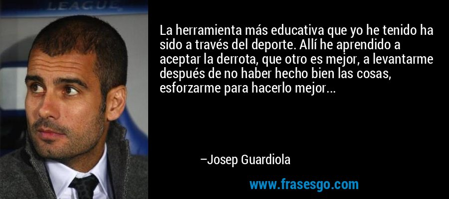 La herramienta más educativa que yo he tenido ha sido a través del deporte. Allí he aprendido a aceptar la derrota, que otro es mejor, a levantarme después de no haber hecho bien las cosas, esforzarme para hacerlo mejor... – Josep Guardiola
