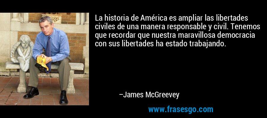 La historia de América es ampliar las libertades civiles de una manera responsable y civil. Tenemos que recordar que nuestra maravillosa democracia con sus libertades ha estado trabajando. – James McGreevey